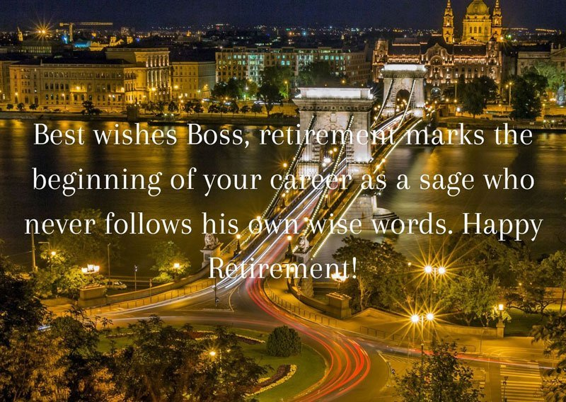 Best wishes Boss, retirement marks the beginning of your career as a sage who never follows his own wise words. Happy Retirement!