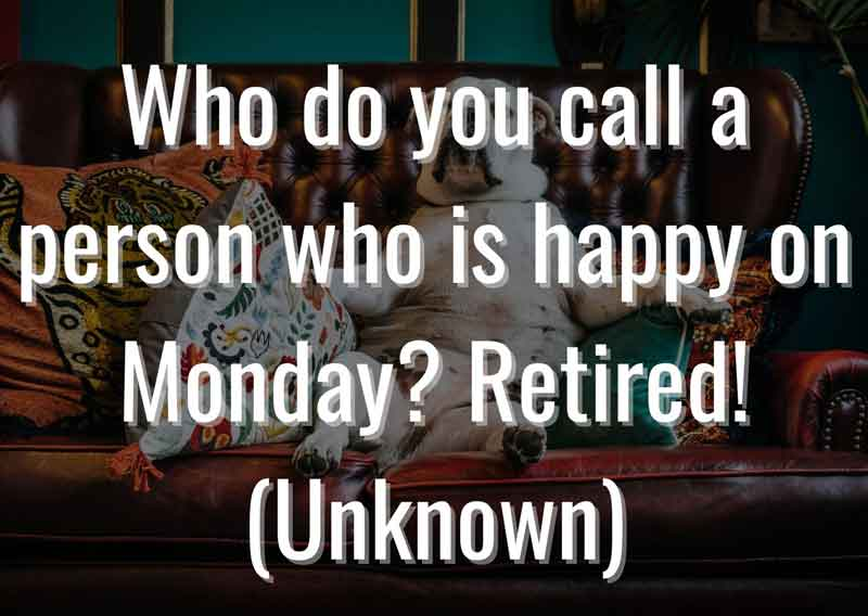 Who-do-you-call-a-person-who-is-happy-on-Monday-Retired